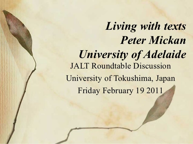 Living with texts           Peter Mickan   University of Adelaide JALT Roundtable DiscussionUniversity of Tokushima, Japan...