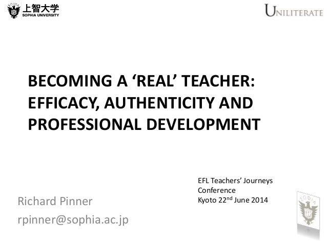 BECOMING A 'REAL' TEACHER: EFFICACY, AUTHENTICITY AND PROFESSIONAL DEVELOPMENT Richard Pinner rpinner@sophia.ac.jp EFL Tea...