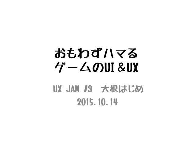 おもわずハマる ゲームのUI&UX UX JAM #3 大根はじめ 2015.10.14