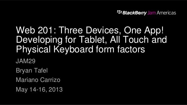 Web 201: Three Devices, One App! Developing for Tablet, All Touch and Physical Keyboard form factors JAM29 Bryan Tafel Mar...