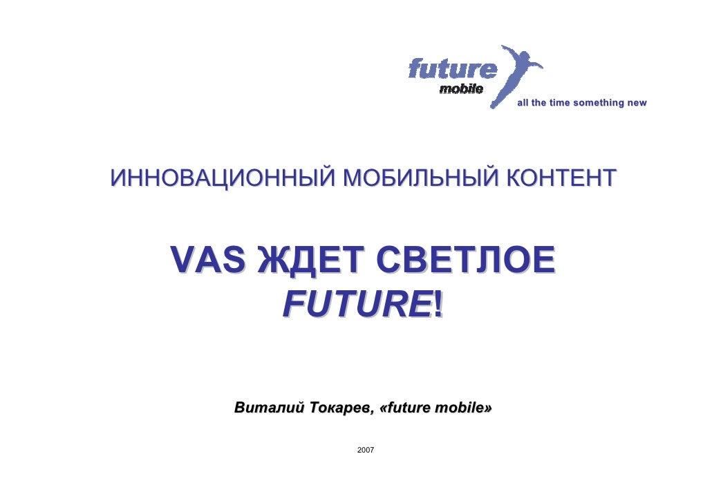 all the time something new     ИННОВАЦИОННЫЙ МОБИЛЬНЫЙ КОНТЕНТ      VAS ЖДЕТ СВЕТЛОЕ         FUTURE!         Виталий Токар...