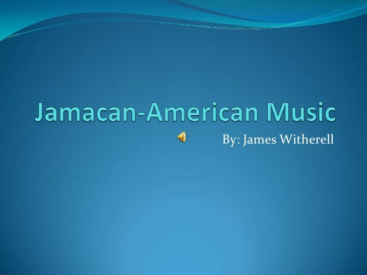 Jamacan-American Music<br />By: James Witherell<br />