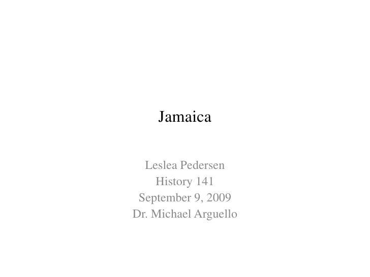 Jamaica    Leslea Pedersen     History 141  September 9, 2009 Dr. Michael Arguello