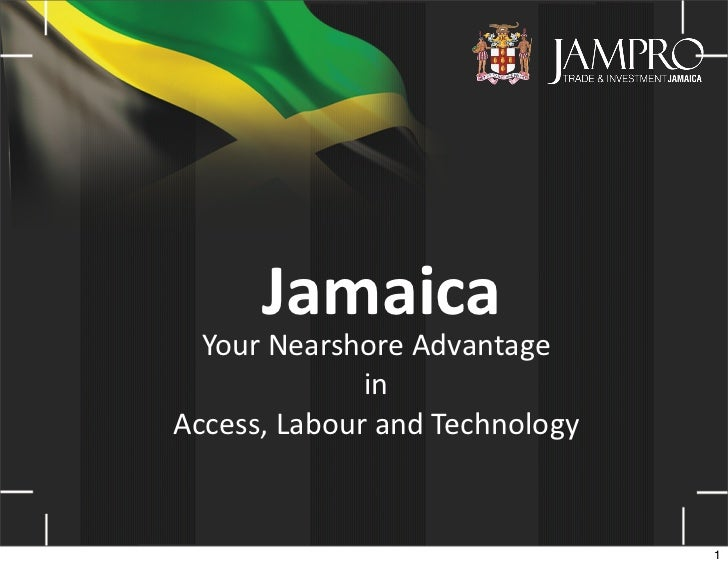 Jamaica  Your	  Nearshore	  Advantage	                   in	  Access,	  Labour	  and	  Technology                         ...