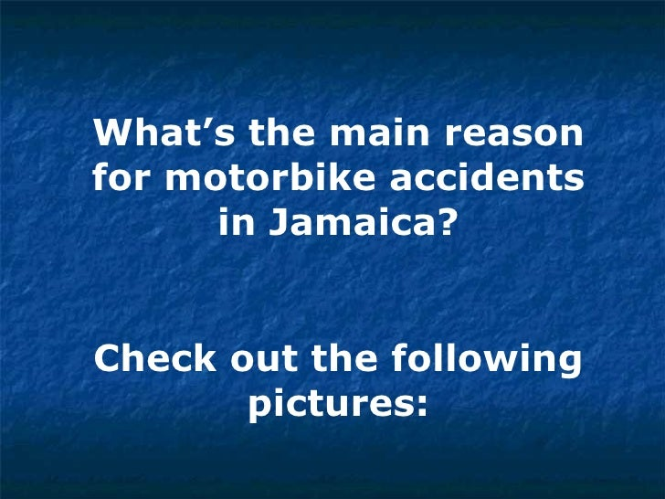 What's the main reason for motorbike accidents in Jamaica? Check out the following pictures:
