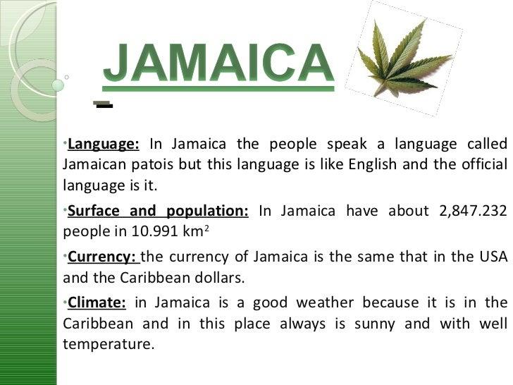 <ul><li>Language:   In Jamaica the people speak a language called Jamaican patois but this language is like English and th...