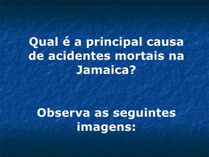 Qual é a principal causa de acidentes mortais na Jamaica? Observa as seguintes imagens: