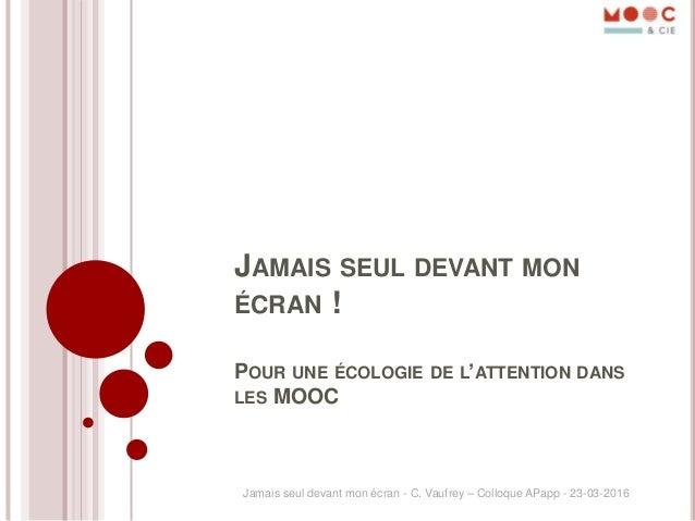 JAMAIS SEUL DEVANT MON ÉCRAN ! POUR UNE ÉCOLOGIE DE L'ATTENTION DANS LES MOOC Jamais seul devant mon écran - C. Vaufrey – ...