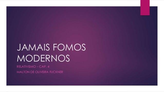 JAMAIS FOMOS  MODERNOS  RELATIVISMO – CAP. 4  MALTON DE OLIVEIRA FUCKNER