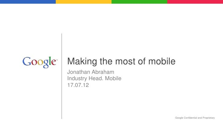 Making the most of mobileJonathan AbrahamIndustry Head. Mobile17.07.12                        Google Confidential and Prop...