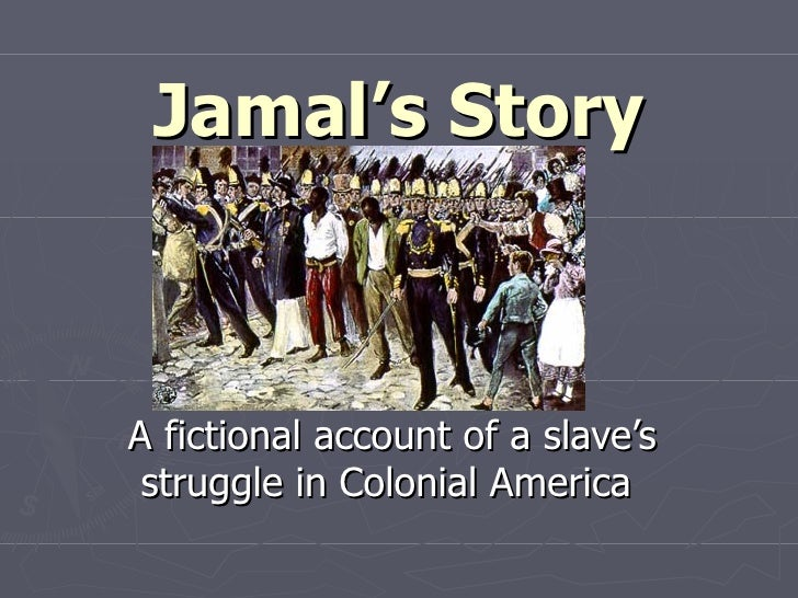 Jamal's Story A fictional account of a slave's struggle in Colonial America
