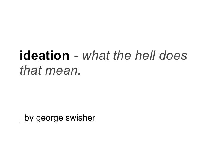 ideation - what the hell does that mean.   _by george swisher