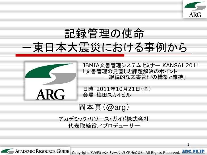 記録管理の使命-東日本大震災における事例から         JBMIA文書管理システムセミナー KANSAI 2011         「文書管理の見直しと課題解決のポイント               -継続的な文書管理の構築と維持」   ...