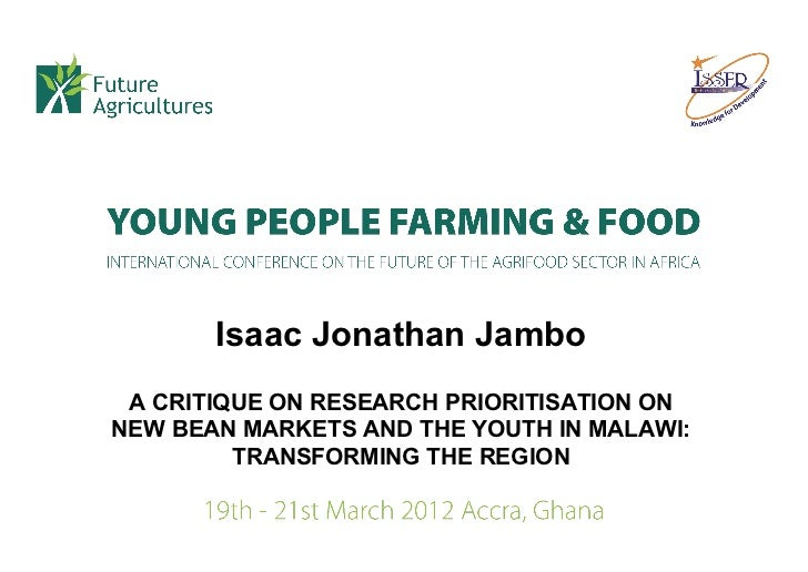 Isaac Jonathan Jambo A CRITIQUE ON RESEARCH PRIORITISATION ONNEW BEAN MARKETS AND THE YOUTH IN MALAWI:         TRANSFORMIN...