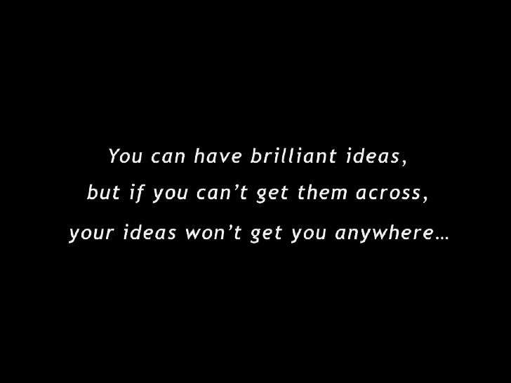 You can have brilliant ideas,<br />but if you can't get them across,<br />your ideas won't get you anywhere…<br />