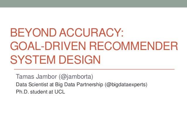 BEYOND ACCURACY:GOAL-DRIVEN RECOMMENDERSYSTEM DESIGNTamas Jambor (@jamborta)Data Scientist at Big Data Partnership (@bigda...