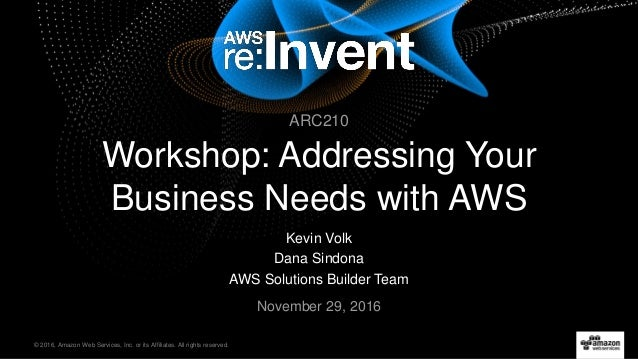 © 2016, Amazon Web Services, Inc. or its Affiliates. All rights reserved. Kevin Volk Dana Sindona AWS Solutions Builder Te...