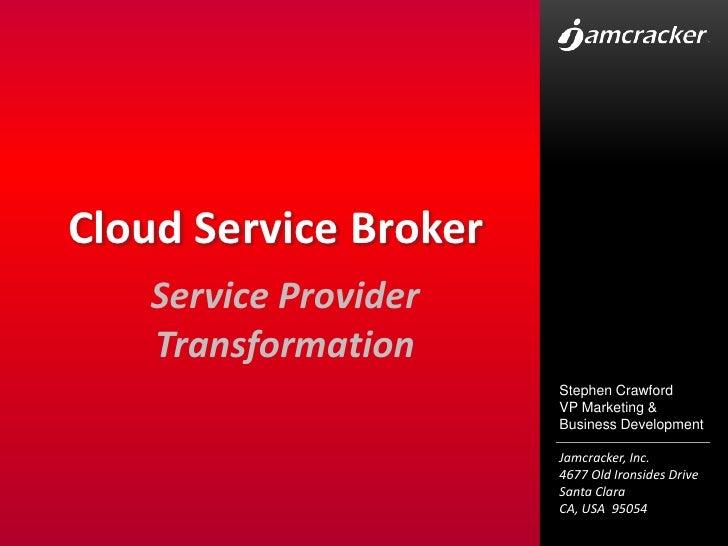 Cloud Service Broker<br />Service Provider Transformation<br />Stephen Crawford<br />VP Marketing & Business Development<b...