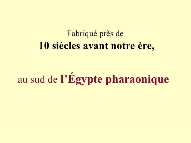 Fabriqué près de 10 siècles avant notre ère, au sud de l'Égypte pharaonique