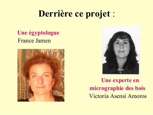Derrière ce projet : Une égyptologue France Jamen Une experte en micrographie des bois Victoria Asensi Amoros