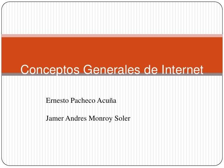 Conceptos Generales de Internet      Ernesto Pacheco Acuña      Jamer Andres Monroy Soler