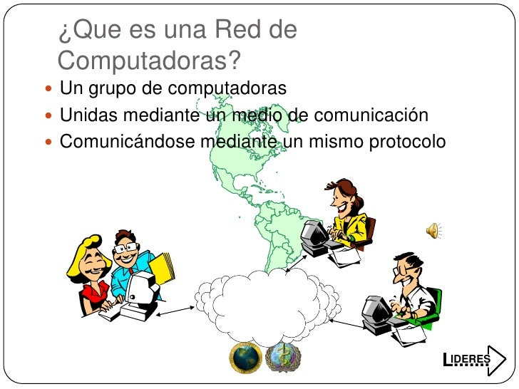 ¿Que es una Red de  Computadoras?  Un grupo de computadoras  Unidas mediante un medio de comunicación  Comunicándose me...