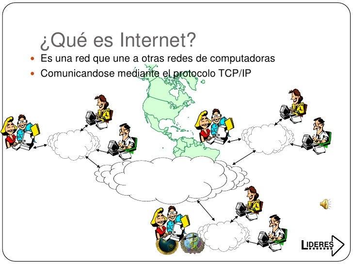 ¿Qué es Internet?  Es una red que une a otras redes de computadoras  Comunicandose mediante el protocolo TCP/IP         ...