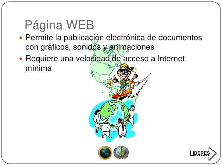 Página WEB  Permite la publicación electrónica de documentos   con gráficos, sonidos y animaciones  Requiere una velocid...