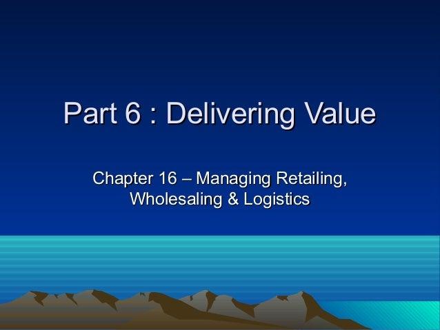 Part 6 : Delivering ValuePart 6 : Delivering Value Chapter 16 – Managing Retailing,Chapter 16 – Managing Retailing, Wholes...
