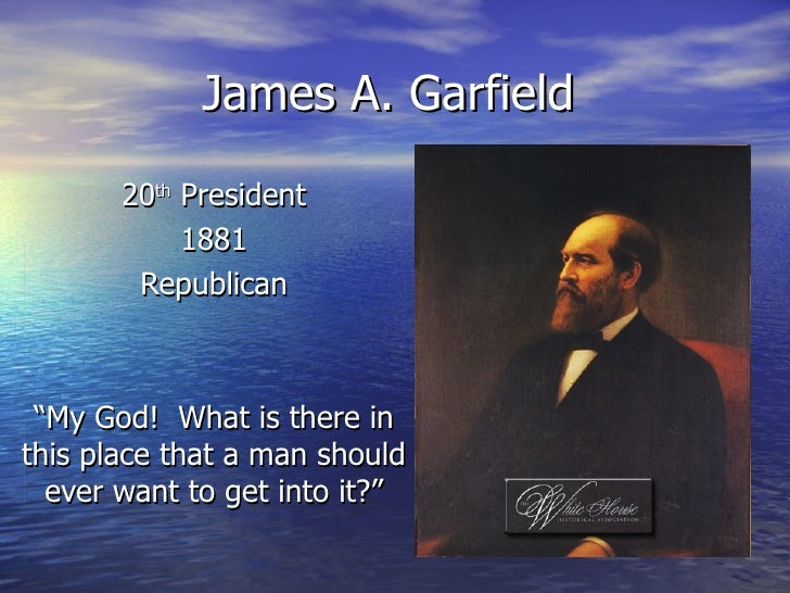 "James A. Garfield 20 th  President 1881 Republican "" My God!  What is there in this place that a man should ever want to g..."