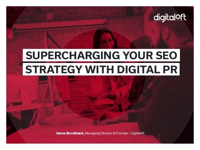 James Brockbank, Managing Director & Founder - Digitaloft SUPERCHARGING YOUR SEO STRATEGY WITH DIGITAL PR