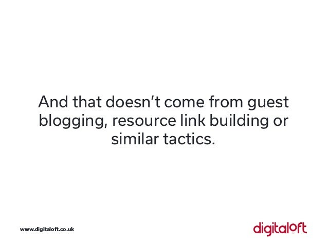 And that doesn't come from guest blogging, resource link building or similar tactics. www.digitaloft.co.uk
