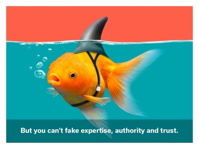 But you can't fake expertise, authority and trust.