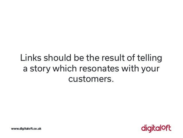 Links should be the result of telling a story which resonates with your customers. www.digitaloft.co.uk