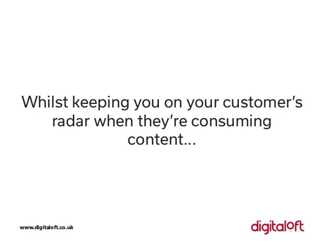 Whilst keeping you on your customer's radar when they're consuming content... www.digitaloft.co.uk