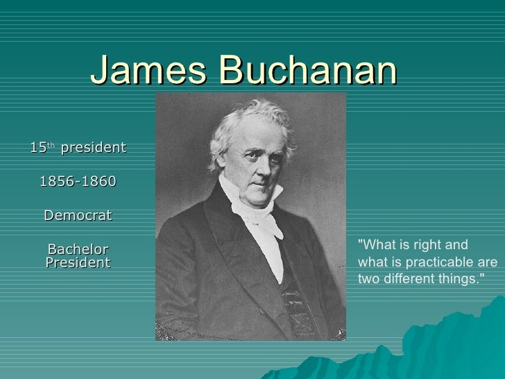 "James Buchanan 15 th  president 1856-1860 Democrat Bachelor President ""What is right and what is practicable are two ..."