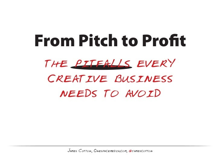 From Pitch to Profit the pitfalls every  creative business   needs to avoid    James Cotton, Onespacemedia.com, @jamescotton
