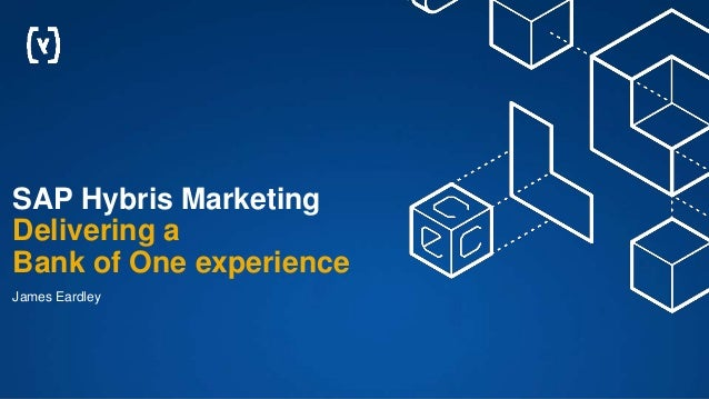 SAP Hybris Marketing Delivering a Bank of One experience James Eardley