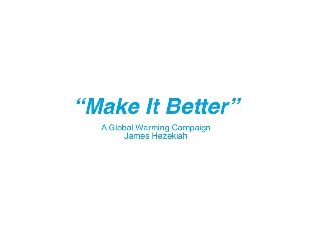 """Make It Better"" A Global Warming Campaign James Hezekiah"
