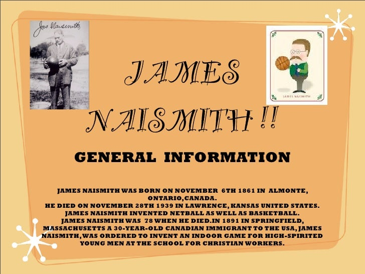 JAMES           NAISMITH !!        GENERAL INFORMATION      JAMES NAISMITH WAS BORN ON NOVEMBER 6TH 1861 IN ALMONTE,      ...
