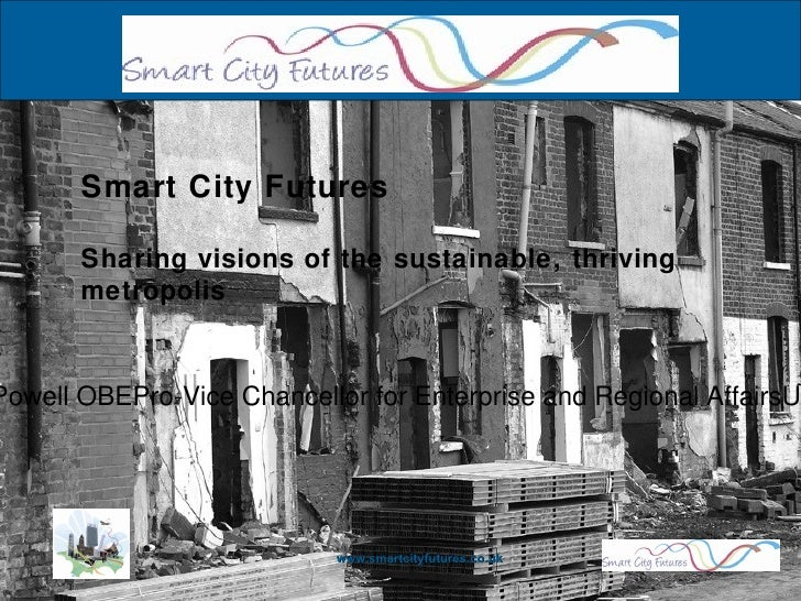 www.smartcityfutures.co.uk Smart City Futures Sharing visions of the sustainable, thriving metropolis Professor James Powe...
