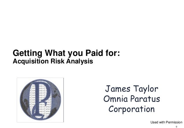 0 Getting What you Paid for: Acquisition Risk Analysis James Taylor Omnia Paratus Corporation Used with Permission