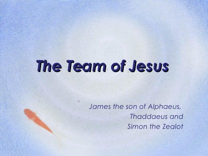 The Team of Jesus James the son of Alphaeus,  Thaddaeus and Simon the Zealot