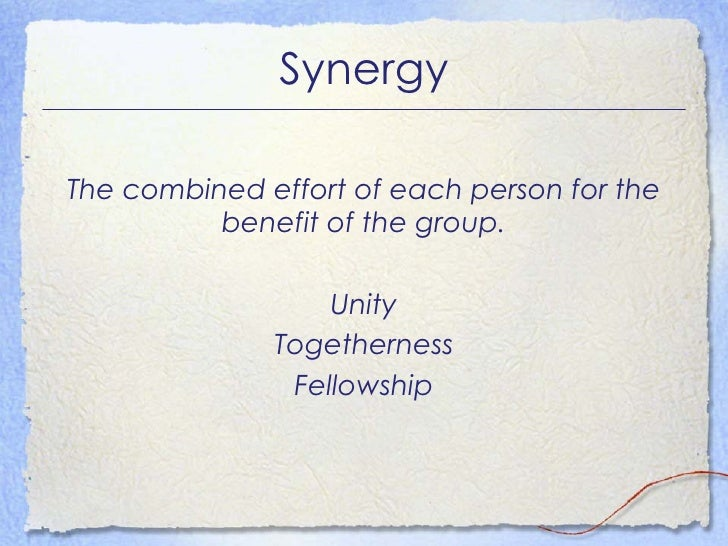 Synergy <ul><li>The combined effort of each person for the benefit of the group. </li></ul><ul><li>Unity </li></ul><ul><li...