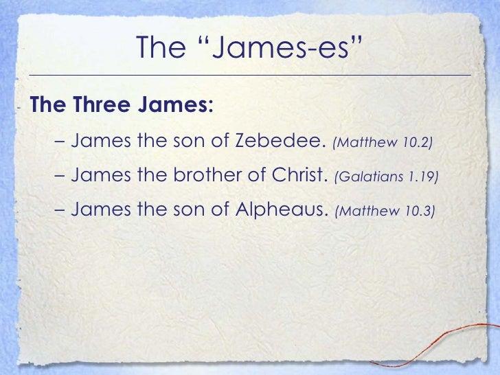 "The ""James-es"" <ul><li>The Three James: </li></ul><ul><ul><li>James the son of Zebedee.  (Matthew 10.2) </li></ul></ul><ul..."