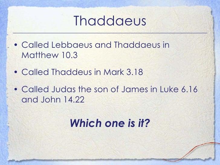 Thaddaeus <ul><li>Called Lebbaeus and Thaddaeus in Matthew 10.3 </li></ul><ul><li>Called Thaddeus in Mark 3.18 </li></ul><...