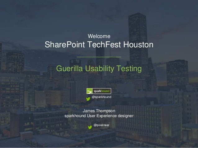 Welcome  SharePoint TechFest Houston  Guerilla Usability Testing  @sparkhound  James Thompson  sparkhound User Experience ...
