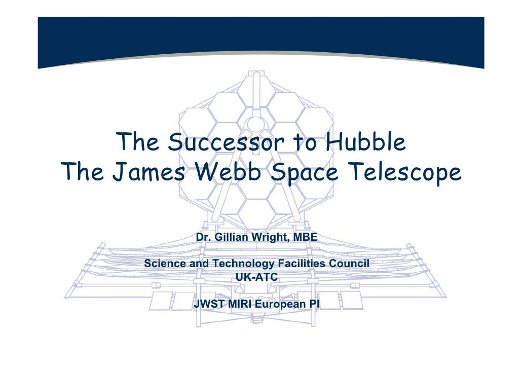 The Successor to Hubble The James Webb Space Telescope                 Dr. Gillian Wright, MBE        Science and Technolo...