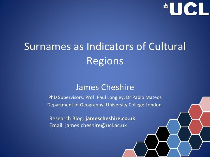 Surnames as Indicators of Cultural Regions James Cheshire PhD Supervisors: Prof. Paul Longley, Dr Pablo Mateos Department ...