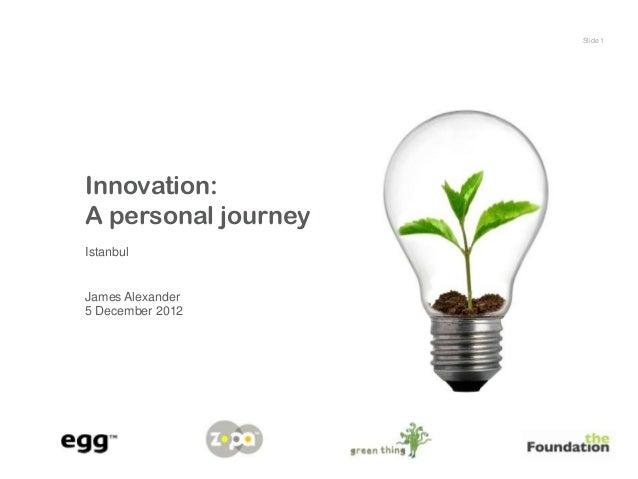 Slide 1Innovation:A personal journeyIstanbulJames Alexander5 December 2012